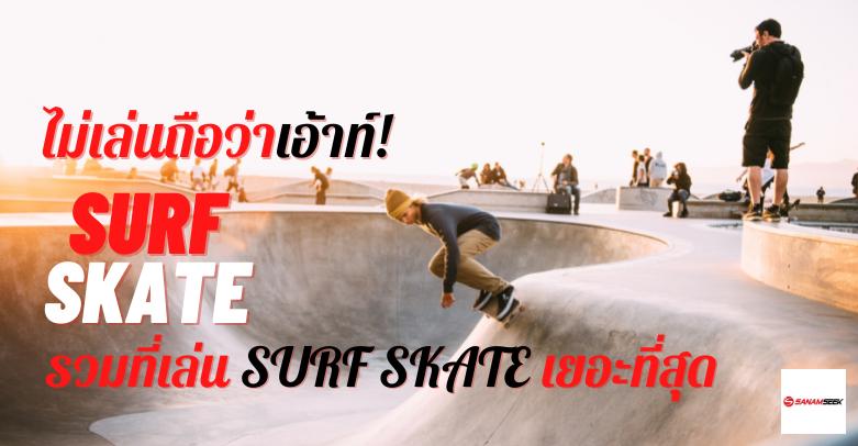 สเก็ตบอร์ด Surf Skate กิจกรรมยอดฮิตของวัยรุ่น ใครไม่เล่นถือว่าเอ้าท์!
